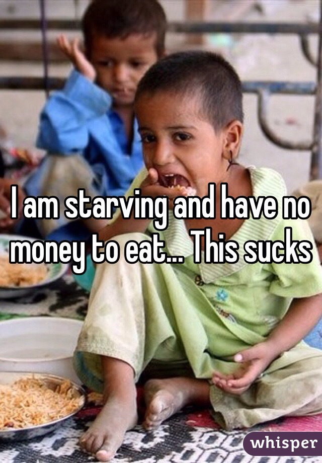 I am starving and have no money to eat... This sucks