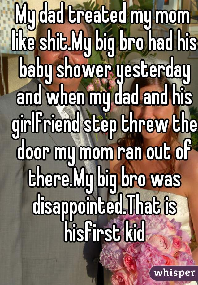My dad treated my mom like shit.My big bro had his baby shower yesterday and when my dad and his girlfriend step threw the door my mom ran out of there.My big bro was disappointed.That is hisfirst kid