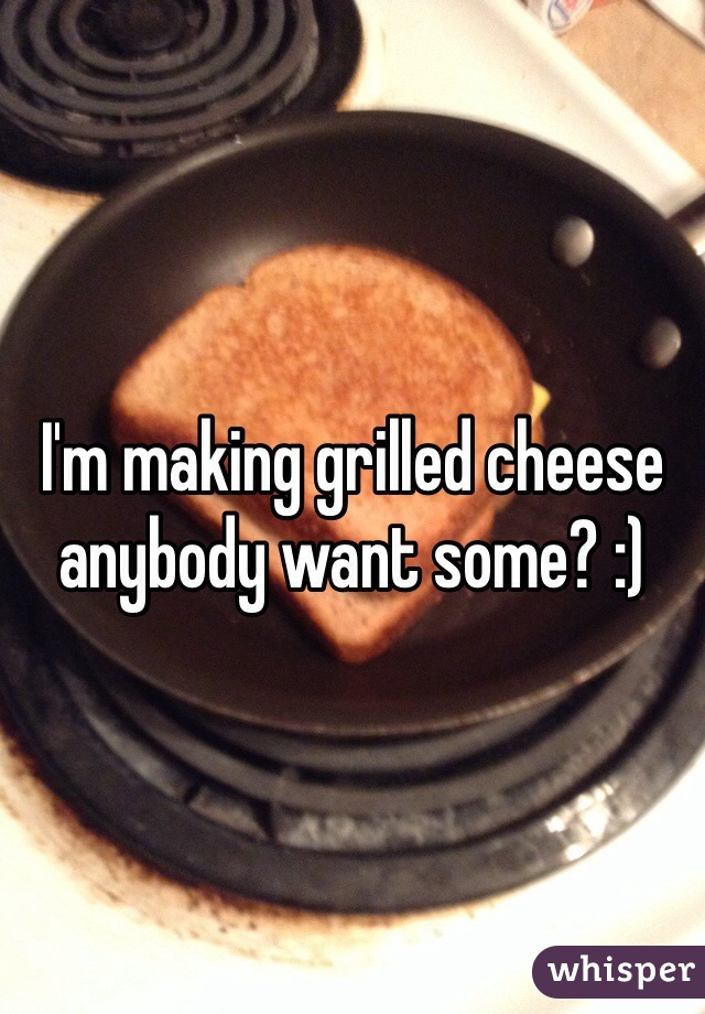 I'm making grilled cheese anybody want some? :)