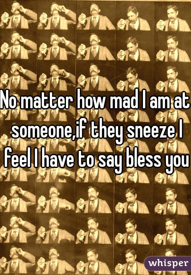 No matter how mad I am at someone,if they sneeze I feel I have to say bless you