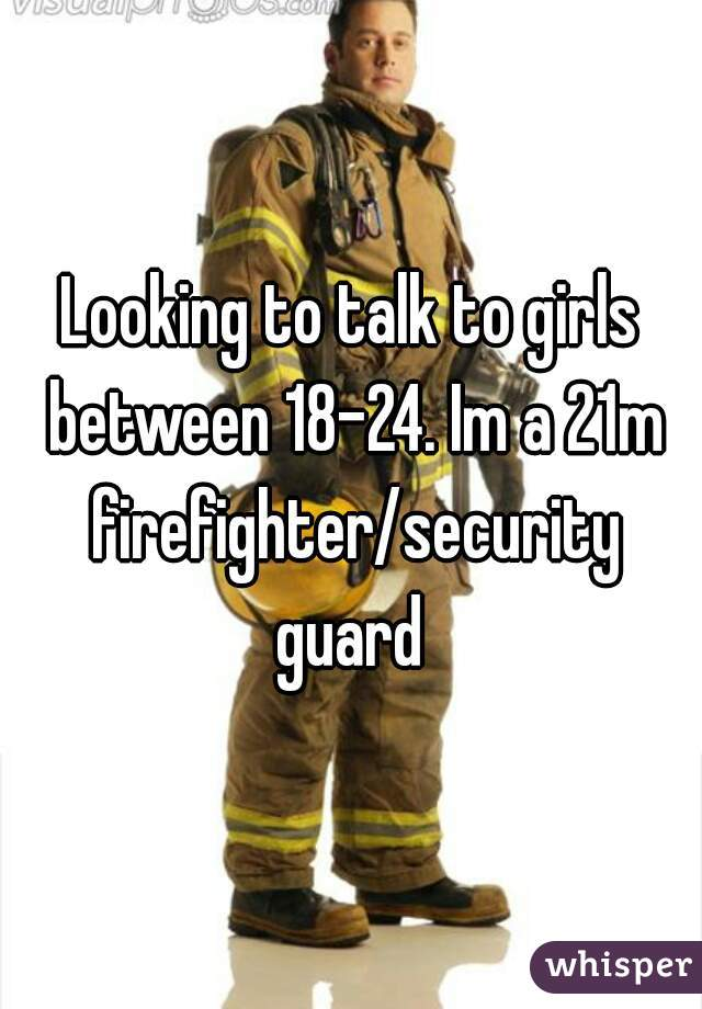 Looking to talk to girls between 18-24. Im a 21m firefighter/security guard