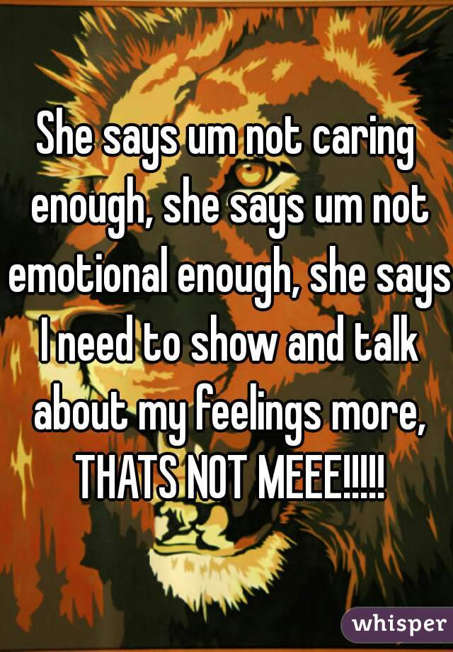 She says um not caring enough, she says um not emotional enough, she says I need to show and talk about my feelings more, THATS NOT MEEE!!!!!