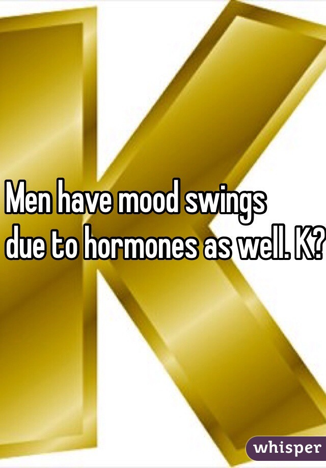 Men have mood swings  due to hormones as well. K? K