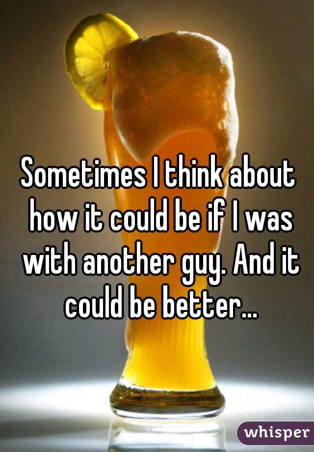Sometimes I think about how it could be if I was with another guy. And it could be better...
