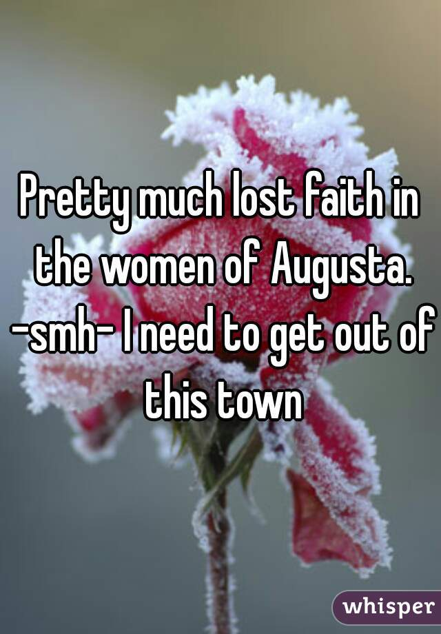 Pretty much lost faith in the women of Augusta. -smh- I need to get out of this town