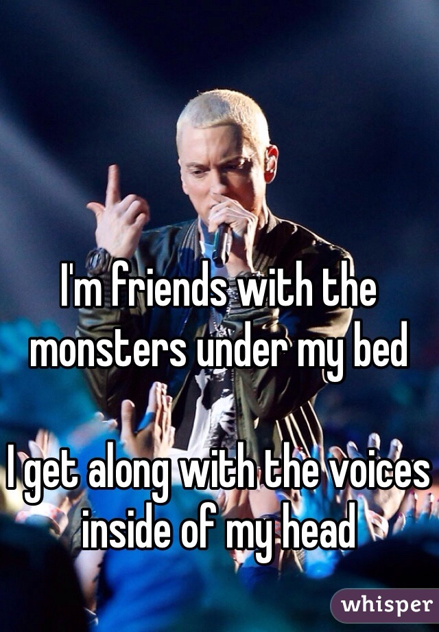 I'm friends with the monsters under my bed  I get along with the voices inside of my head