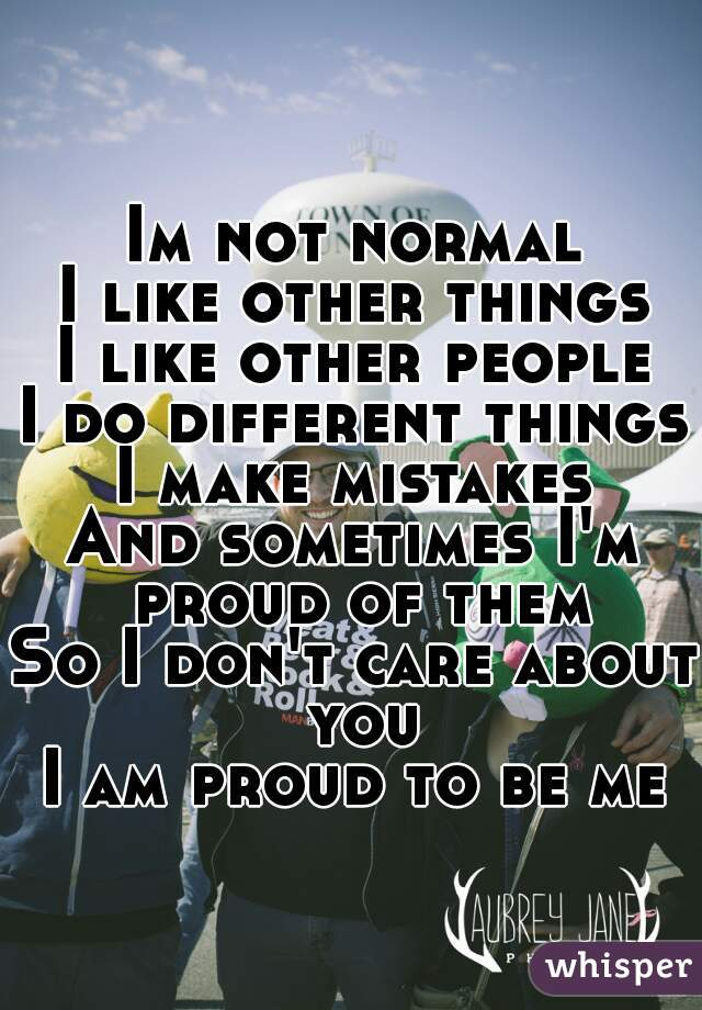 Im not normal I like other things I like other people I do different things I make mistakes And sometimes I'm proud of them So I don't care about you I am proud to be me