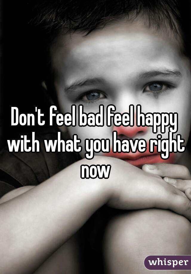 Don't feel bad feel happy with what you have right now