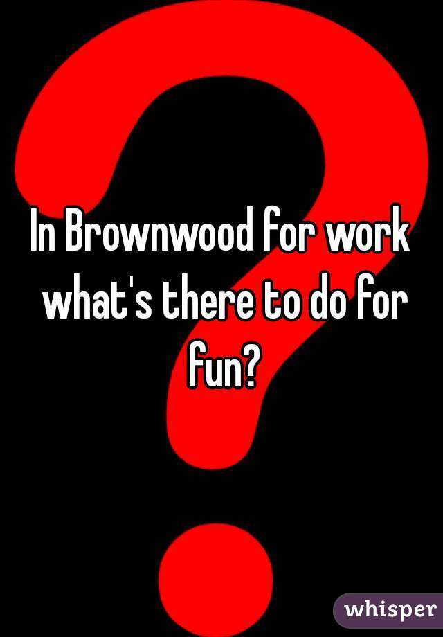 In Brownwood for work what's there to do for fun?