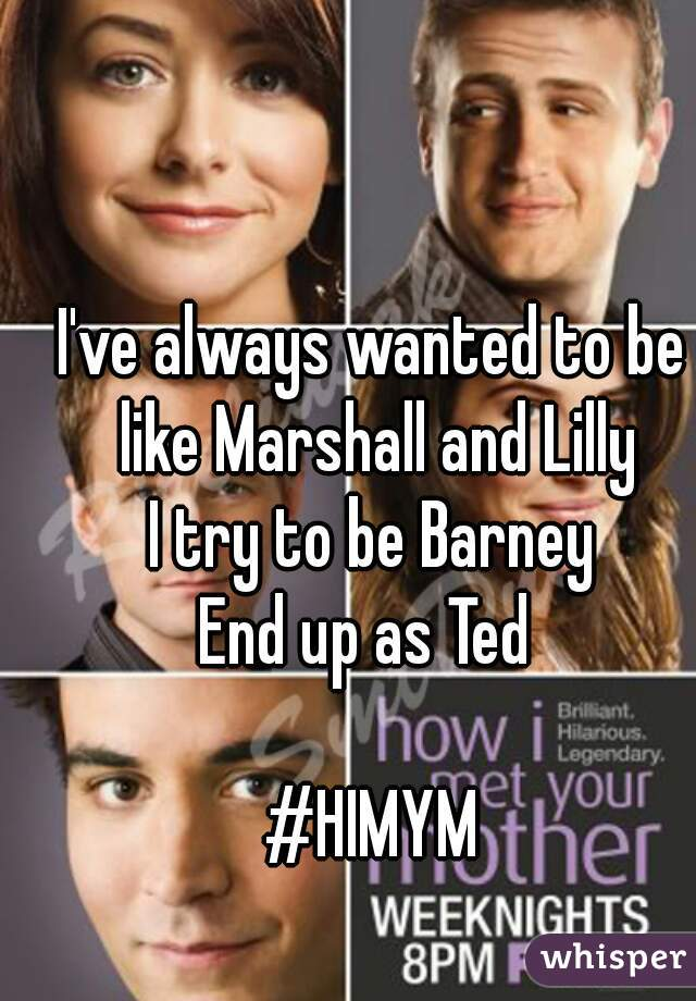 I've always wanted to be like Marshall and Lilly I try to be Barney End up as Ted   #HIMYM