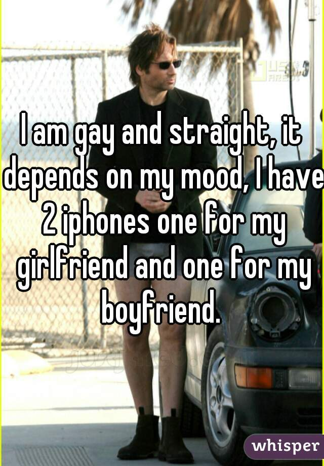 I am gay and straight, it depends on my mood, I have 2 iphones one for my girlfriend and one for my boyfriend.