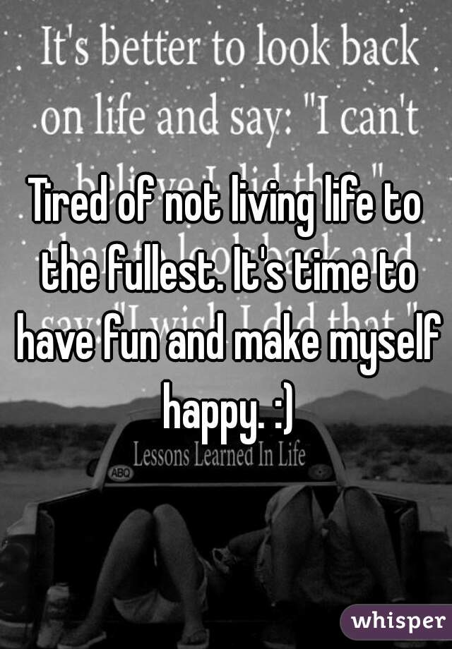 Tired of not living life to the fullest. It's time to have fun and make myself happy. :)