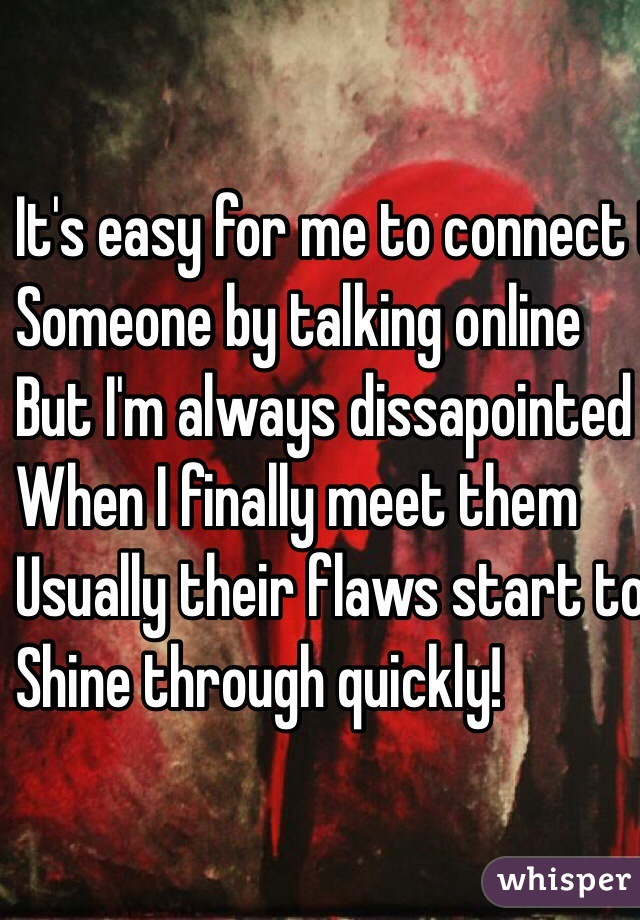 It's easy for me to connect to  Someone by talking online But I'm always dissapointed When I finally meet them  Usually their flaws start to  Shine through quickly!