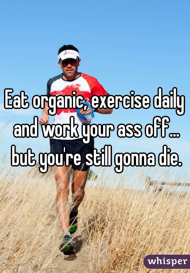 Eat organic, exercise daily and work your ass off... but you're still gonna die.