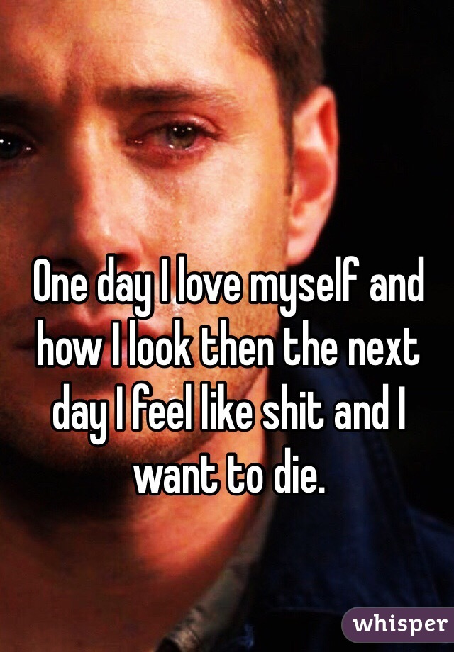 One day I love myself and how I look then the next day I feel like shit and I want to die.