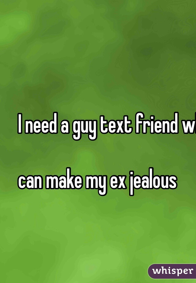 I need a guy text friend who   can make my ex jealous