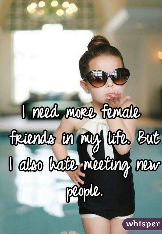 I need more female friends in my life. But I also hate meeting new people.