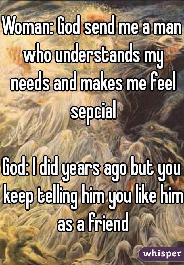 Woman: God send me a man who understands my needs and makes me feel sepcial  God: I did years ago but you keep telling him you like him as a friend