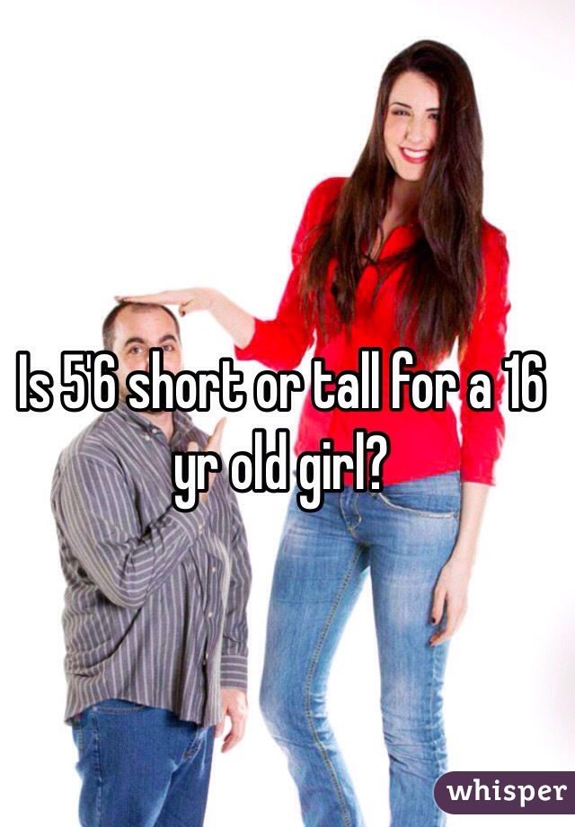 Is 5'6 short or tall for a 16 yr old girl?