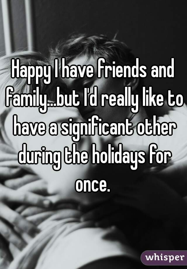 Happy I have friends and family...but I'd really like to have a significant other during the holidays for once.