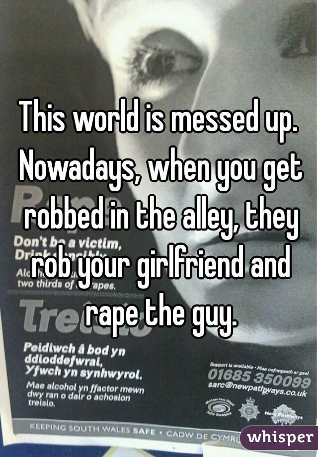 This world is messed up. Nowadays, when you get robbed in the alley, they rob your girlfriend and rape the guy.