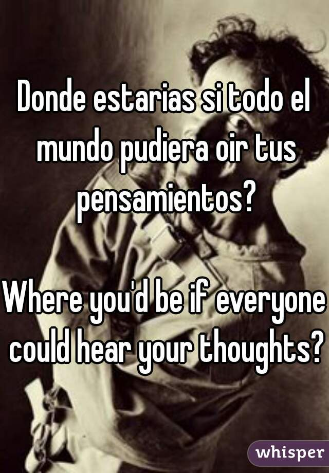 Donde estarias si todo el mundo pudiera oir tus pensamientos?  Where you'd be if everyone could hear your thoughts?