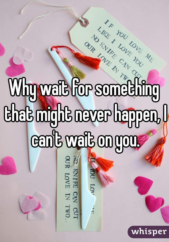 Why wait for something that might never happen, I can't wait on you.