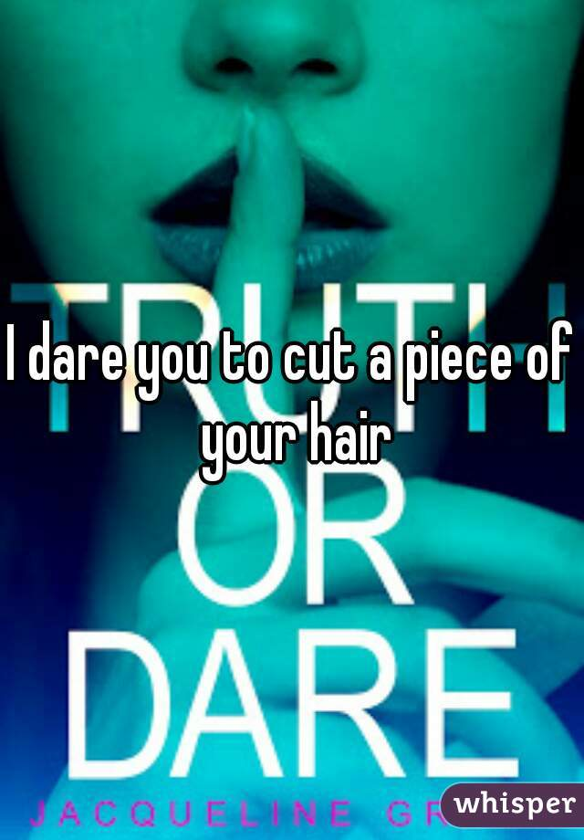 I dare you to cut a piece of your hair