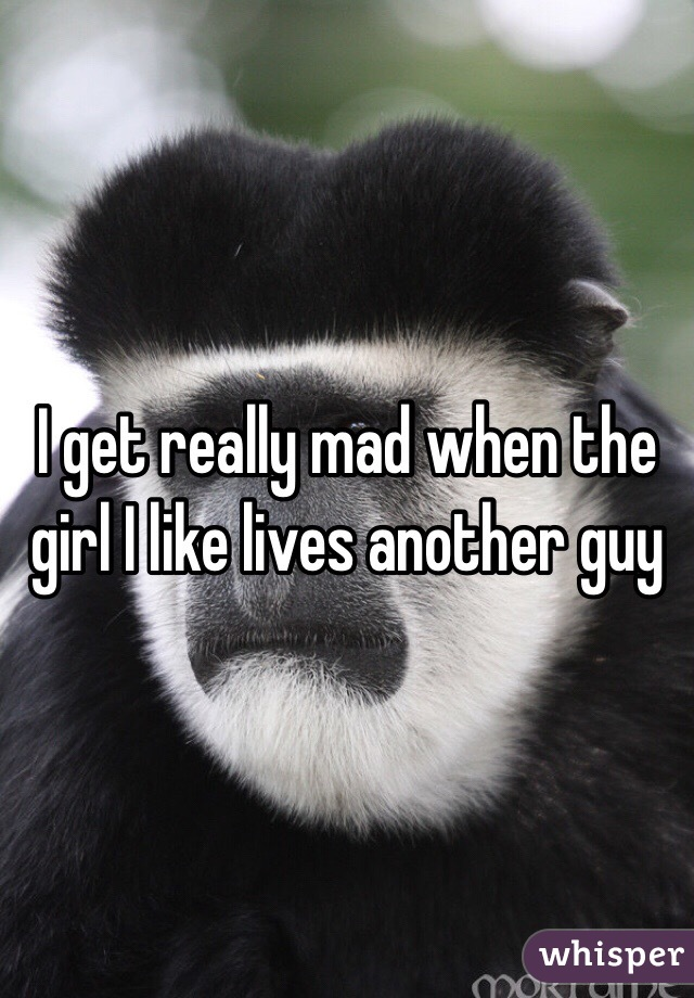 I get really mad when the girl I like lives another guy
