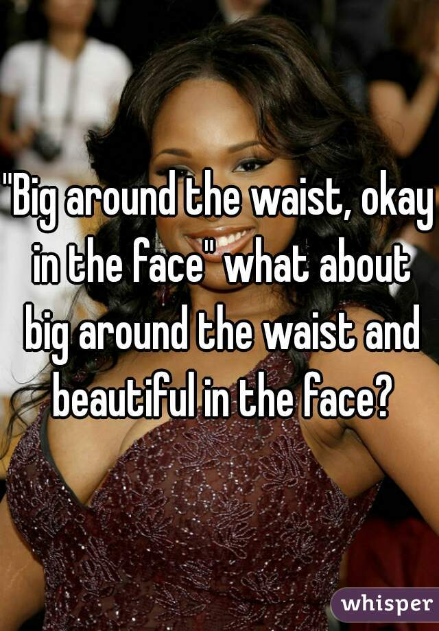 """Big around the waist, okay in the face"" what about big around the waist and beautiful in the face?"