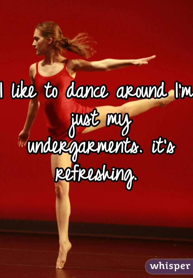 I like to dance around I'm just my undergarments. it's refreshing.