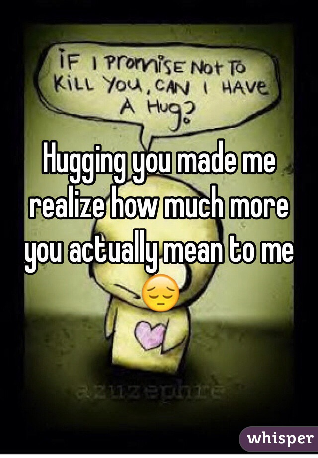 Hugging you made me realize how much more you actually mean to me 😔