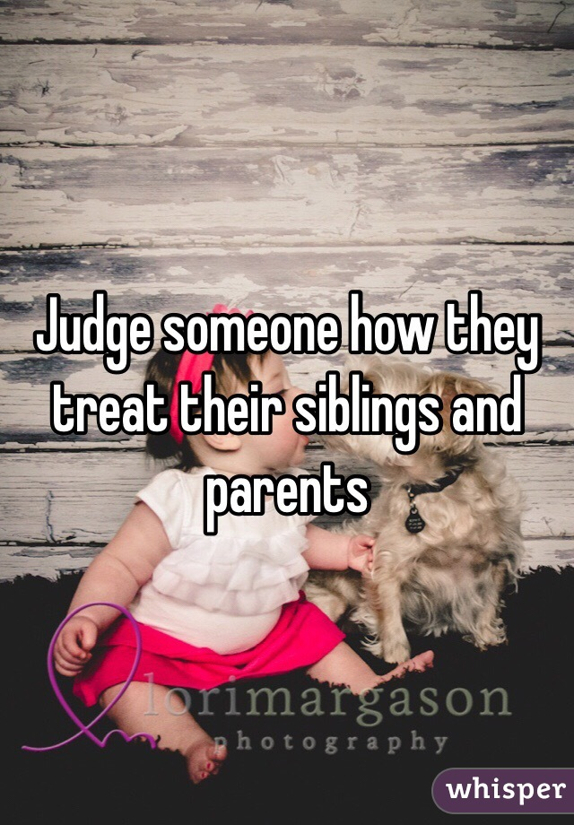 Judge someone how they treat their siblings and parents