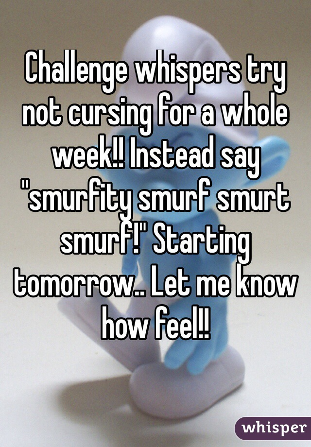"Challenge whispers try not cursing for a whole week!! Instead say ""smurfity smurf smurt smurf!"" Starting tomorrow.. Let me know how feel!!"