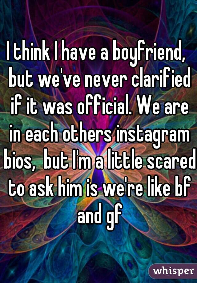 I think I have a boyfriend,  but we've never clarified if it was official. We are in each others instagram bios,  but I'm a little scared to ask him is we're like bf and gf