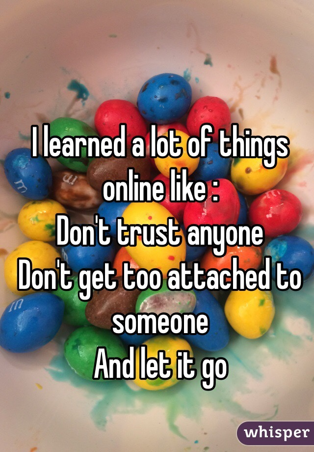 I learned a lot of things online like : Don't trust anyone Don't get too attached to someone And let it go