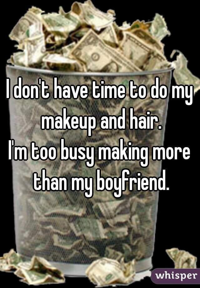 I don't have time to do my makeup and hair. I'm too busy making more than my boyfriend.
