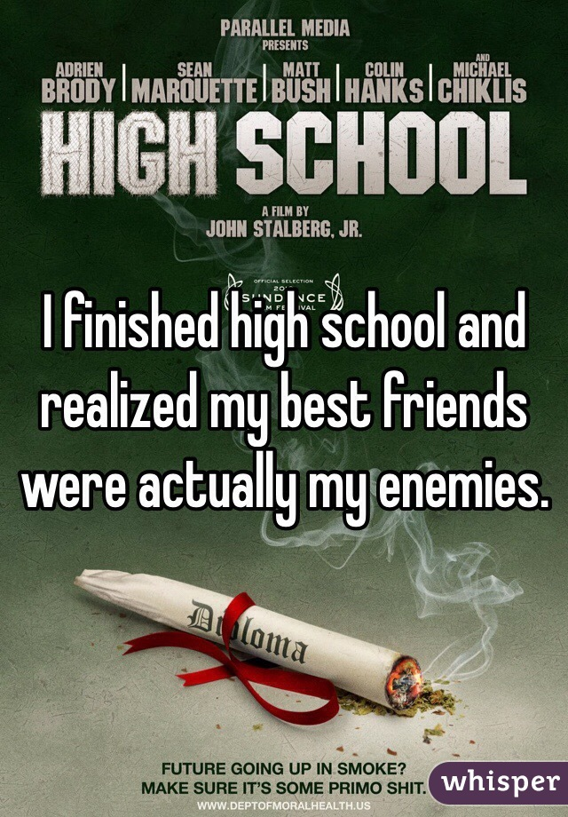 I finished high school and realized my best friends were actually my enemies.