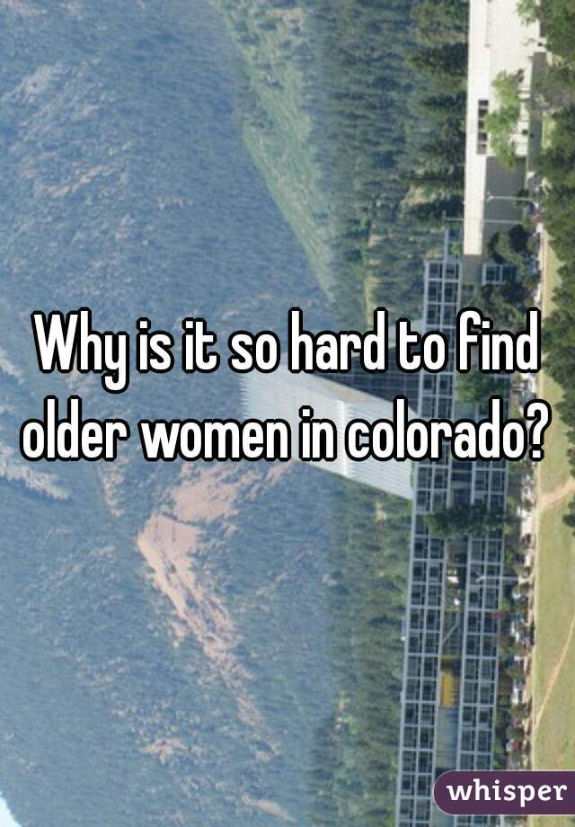 Why is it so hard to find older women in colorado?