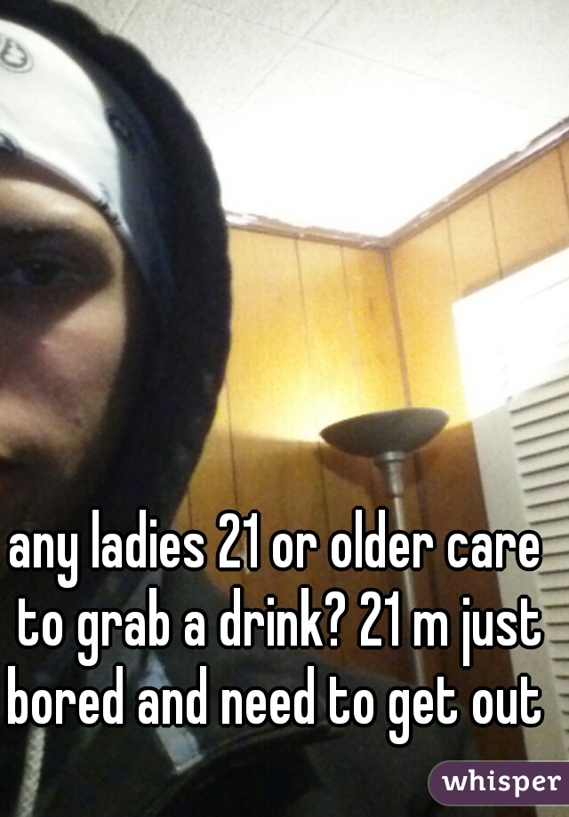 any ladies 21 or older care to grab a drink? 21 m just bored and need to get out