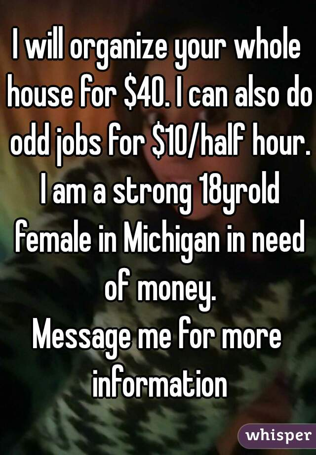 I will organize your whole house for $40. I can also do odd jobs for $10/half hour. I am a strong 18yrold female in Michigan in need of money. Message me for more information