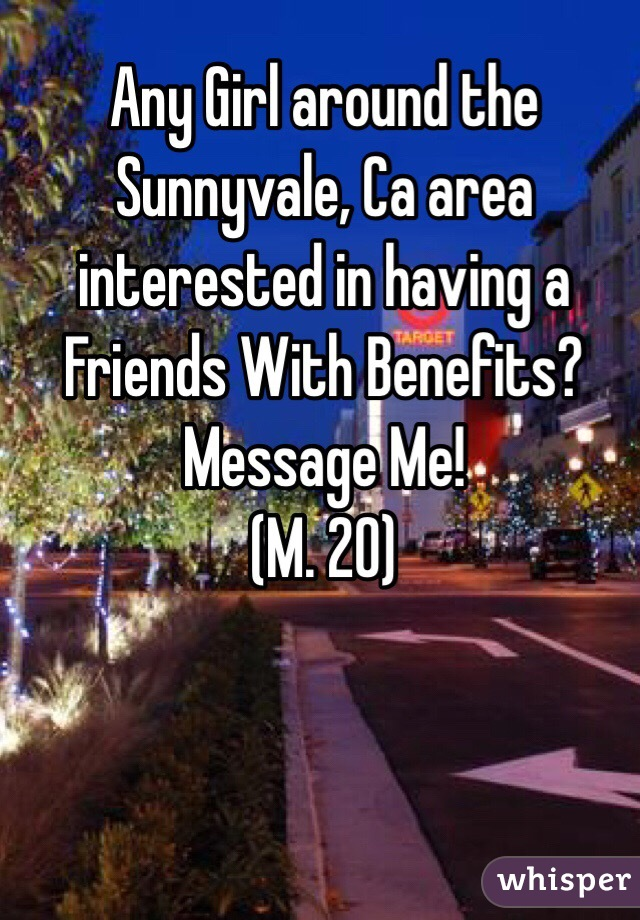 Any Girl around the Sunnyvale, Ca area interested in having a Friends With Benefits? Message Me!  (M. 20)