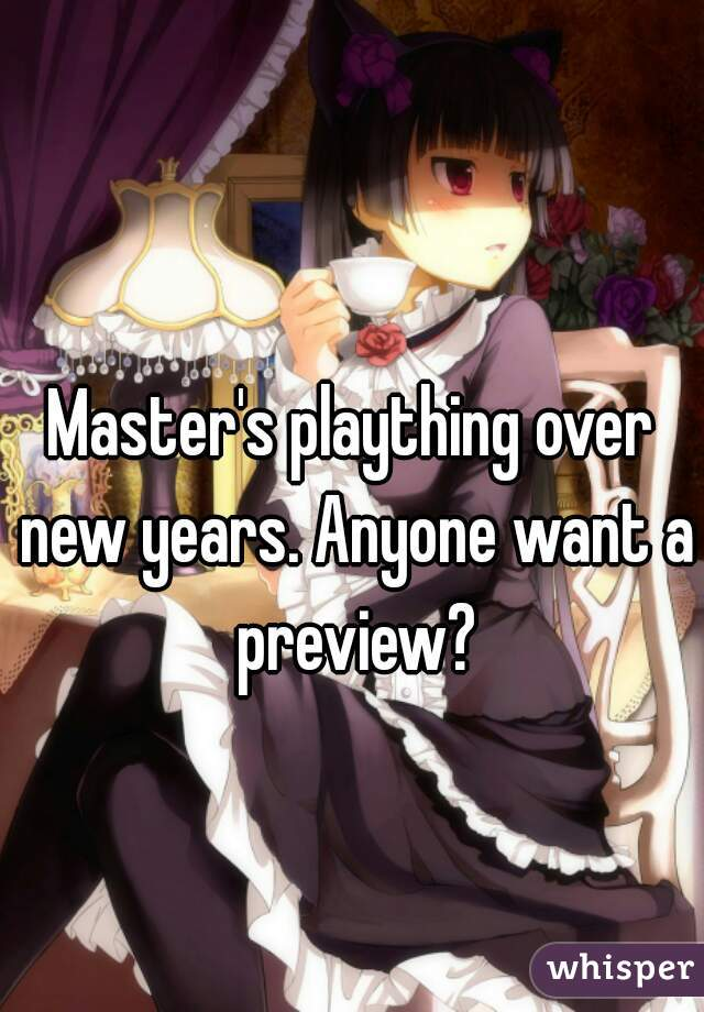 Master's plaything over new years. Anyone want a preview?