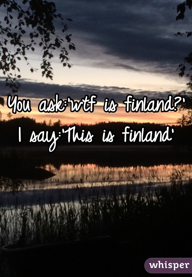 You ask:'wtf is finland?' I say:'This is finland'