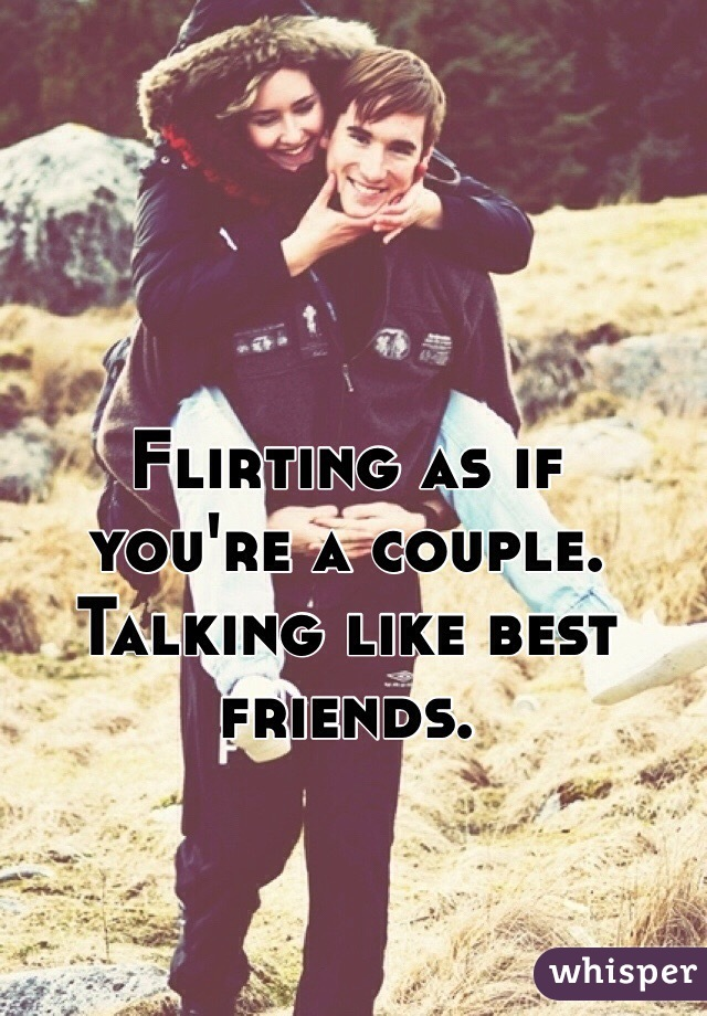 Flirting as if you're a couple. Talking like best friends.