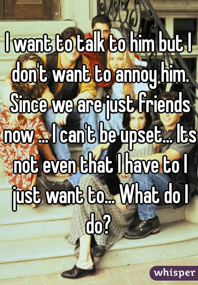 I want to talk to him but I don't want to annoy him. Since we are just friends now ... I can't be upset... Its not even that I have to I just want to... What do I do?