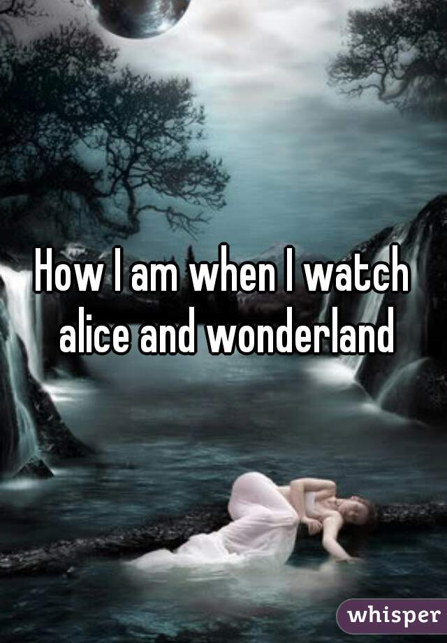 How I am when I watch alice and wonderland