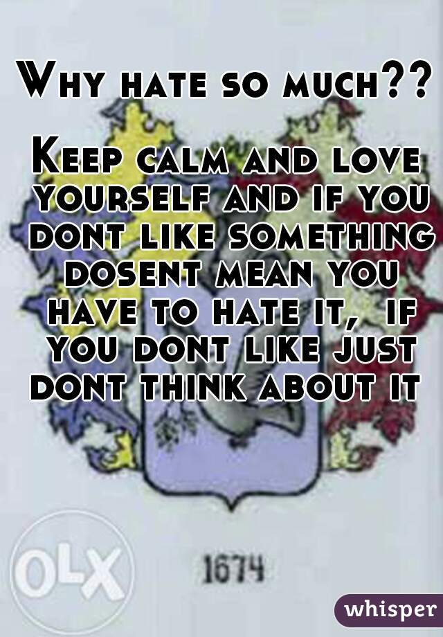 Why hate so much??  Keep calm and love yourself and if you dont like something dosent mean you have to hate it,  if you dont like just dont think about it