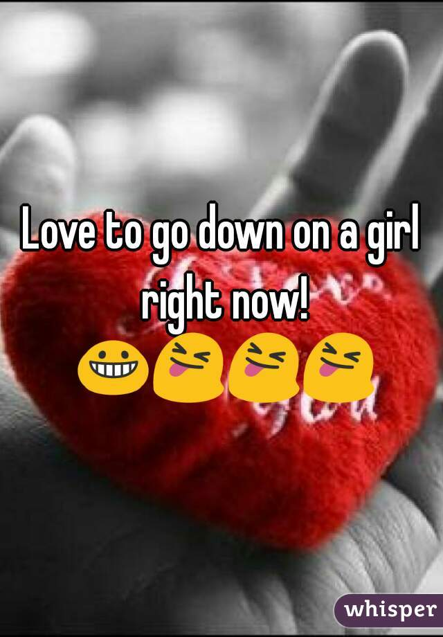 Love to go down on a girl right now! 😀😝😝😝