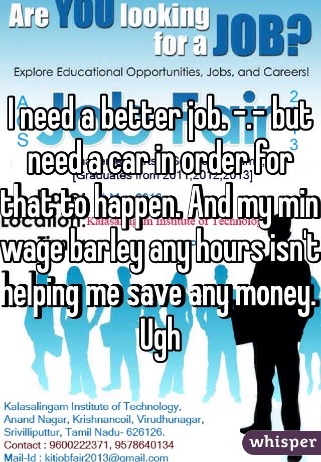 I need a better job. -.- but need a car in order for that to happen. And my min wage barley any hours isn't helping me save any money. Ugh